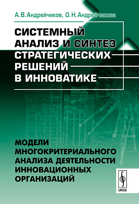 9785397034845 - А. В. Андрейчиков, О. Н. Андрейчикова: Системный анализ и синтез стратегических решений в инноватике. Модели многокритериального анализа деятельности инновационных организац - Книга