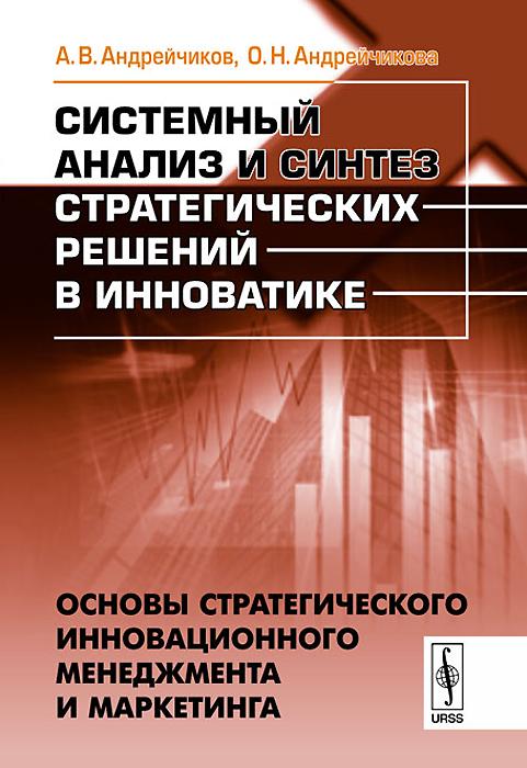 Системный анализ и синтез стратегических решений в инноватике. Основы стратегического инновационного менеджмента и маркетинга