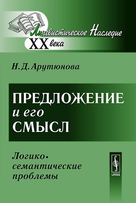 Н. Д. Арутюнова Предложение и его смысл. Логико-семантические проблемы н г комлев компоненты содержательной структуры слова