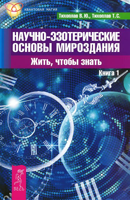 Научно-эзотерические основы мироздания. Жить, чтобы знать. Книга 1. В. Ю. Тихоплав, Т. С. Тихоплав