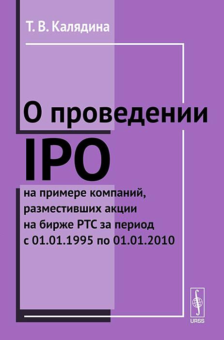 Т. В. Калядина О проведении IPO на примере компаний, разместивших акции на бирже РТС за период с 01.01.1995 по 01.01.2010