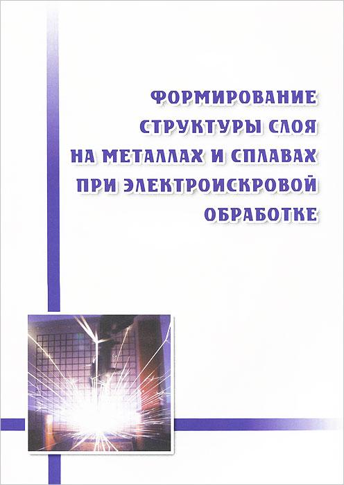 С. Н. Химухин, Хосен Ри, А. Д. Верхотуров, Э. Х. Ри Формирование структуры слоя на металлах и сплавах при электроискровой обработке
