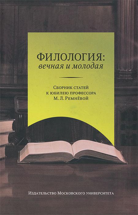 Филология. Вечная и молодая. Сборник статей к юбилею профессора М. Л. Ремневой