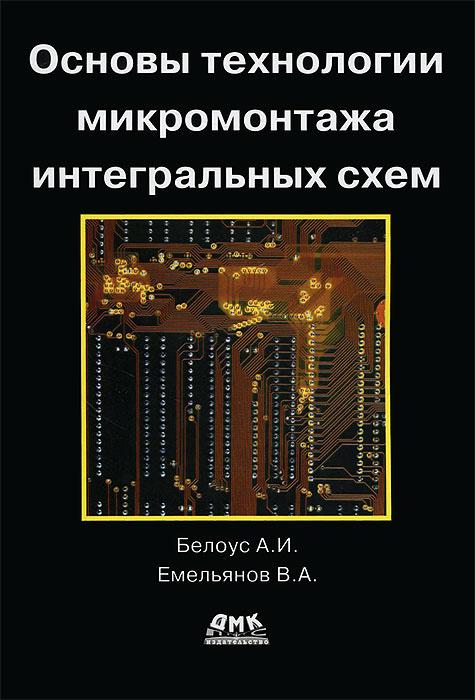 А. И. Белоус, В. А. Емельянов Основы технологии микромонтажа интегральных схем