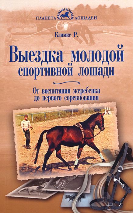 Выездка молодой спортивной лошади. От воспитания жеребенка до первого соревнования. Р. Климке