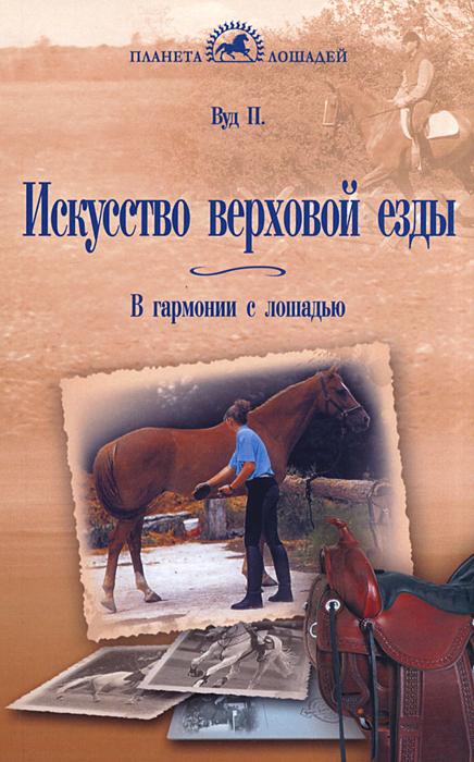 Искусство верховой езды. В гармонии с лошадью. П. Вуд