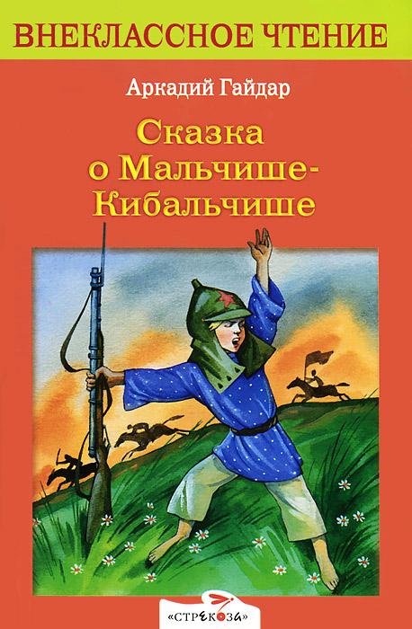 Аркадий Гайдар Сказка о Мальчише-Кибальчише аркадий гайдар кавалерийская походная