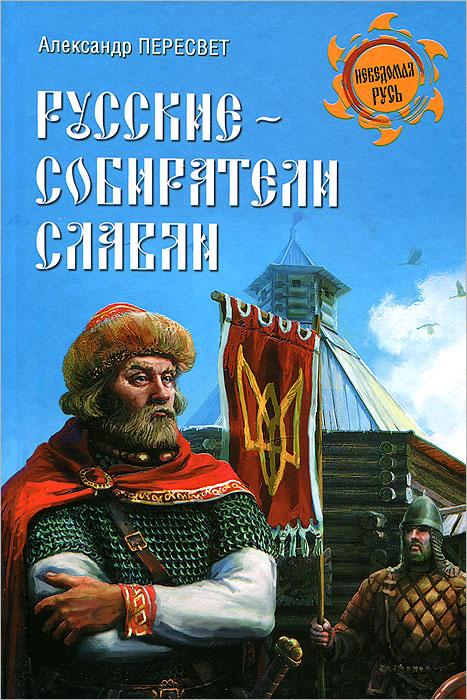 Александр Пересвет Русские - собиратели славян александр пересвет русские до истории
