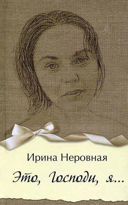 Ирина Неровная Это, Господи, я… ирина горюнова армянский дневник цавд танем