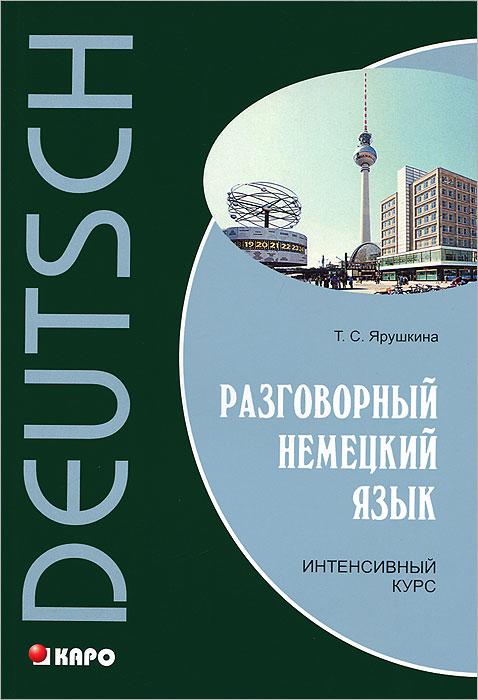 Т.С. Ярушкина Разговорный немецкий язык. Интенсивный курс немецкий язык для тех кто в пути разговорный курс средний уровень