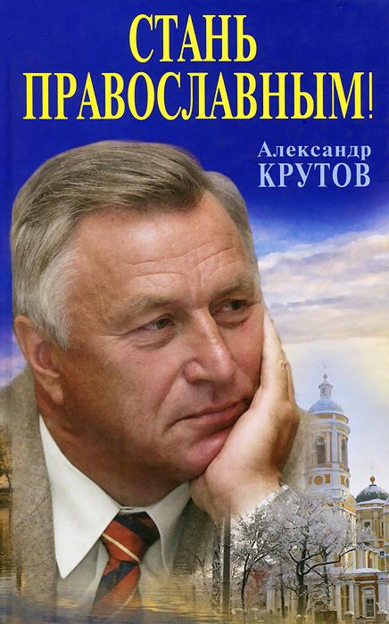 Александр Крутов Стань православным