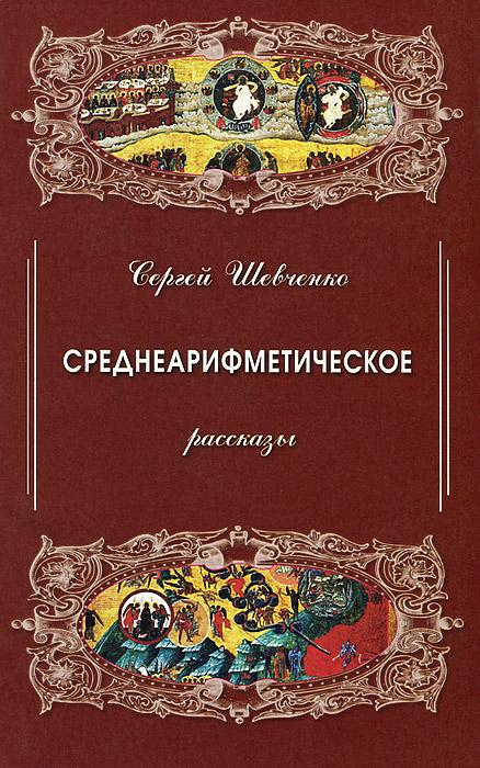 Сергей Шевченко Среднеарифметическое. Рассказы любовь во время чумы