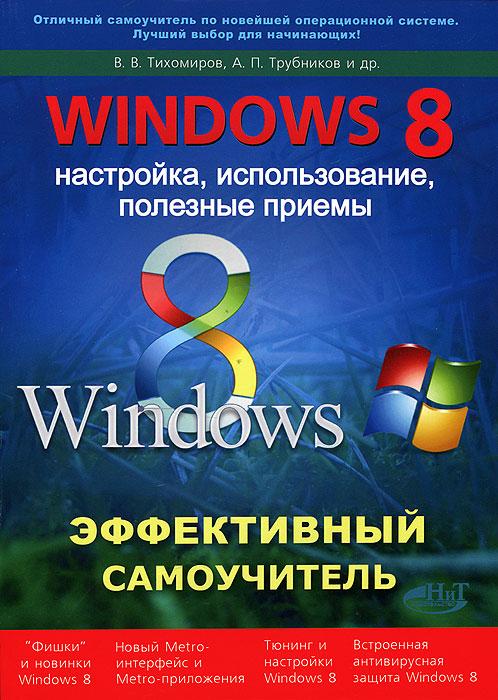 В. В. Тихомиров, А. П. Трубников, Р. Г. Прокди Windows 8. Эффективный самоучитель. Настройка, использование, полезные приемы шитов в windows 8 самоучитель новейших компьютерных программ