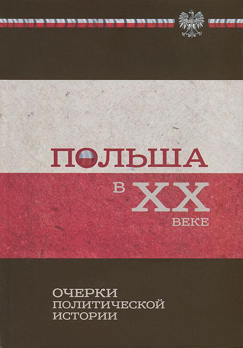Польша в ХХ веке. Очерки политической истории