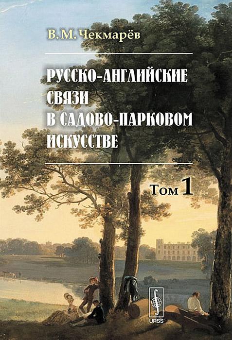 Русско-английские связи в садово-парковом искусстве. Том 1. В. М. Чекмарев