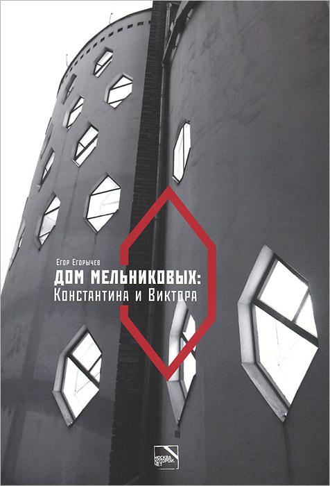 Егор Егорычев Дом Мельниковых. Константина и Виктора ISBN: 978-5-905210-02-0