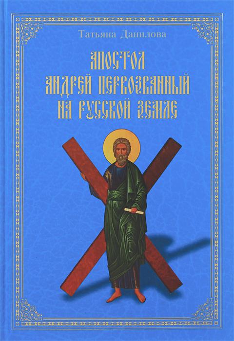 Татьяна Данилова Апостол Андрей Первозванный на Русской земле