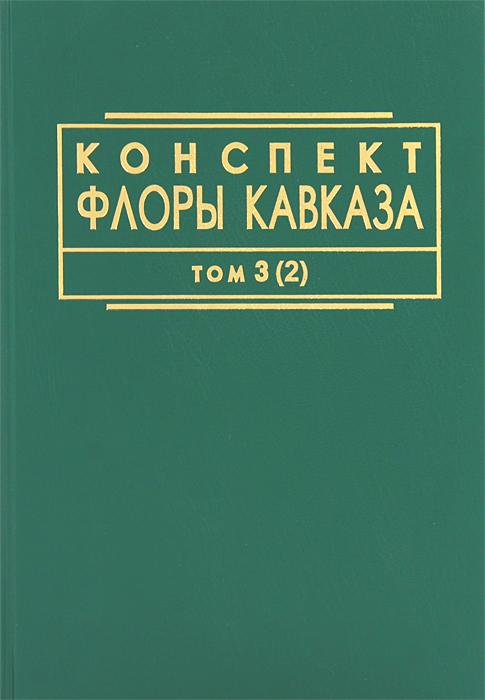 Конспект флоры Кавказа. В 3 томах. Том 3. Часть 2 боглачев с первые фотографы кавказа