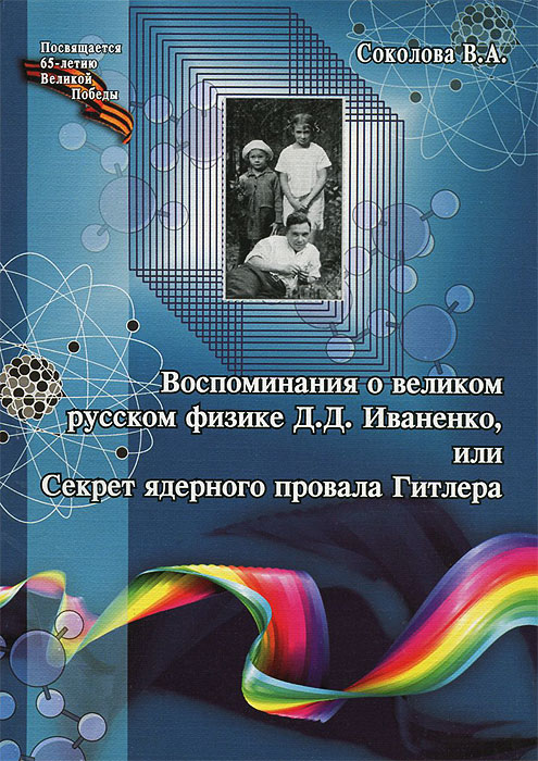 В. А. Соколова Воспоминания о великом русском физике Д. Д. Иваненко, или Секрет ядерного провала Гитлера лихачев д мысли о жизни воспоминания