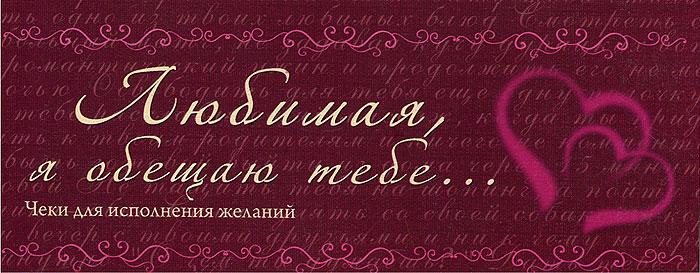 Н. Дубенюк Любимая, я обещаю тебе... Чеки для исполнения желаний love is любимая я обещаю тебе чеки для исполнения желаний