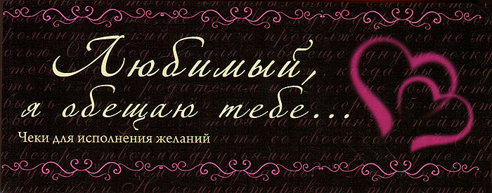 Н. Дубенюк Любимый, я обещаю тебе... Чеки для исполнения желаний love is любимая я обещаю тебе чеки для исполнения желаний