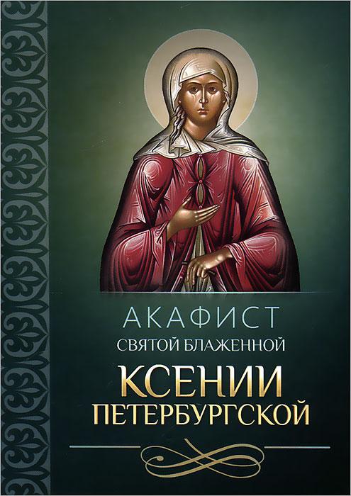 Акафист святой блаженной Ксении Петербургской акафист святой блаженной во христе ксении петербургской
