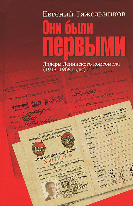 Евгений Тяжельников Они были первыми. Лидеры Ленинского комсомола (1918-1968 годы) вожаки комсомола сборник