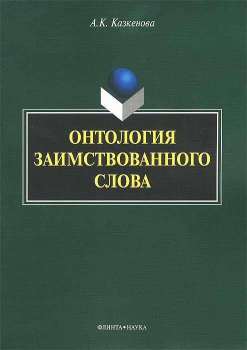 9785976515543 - А. К. Казкенова: Онтология заимствованного слова - Книга