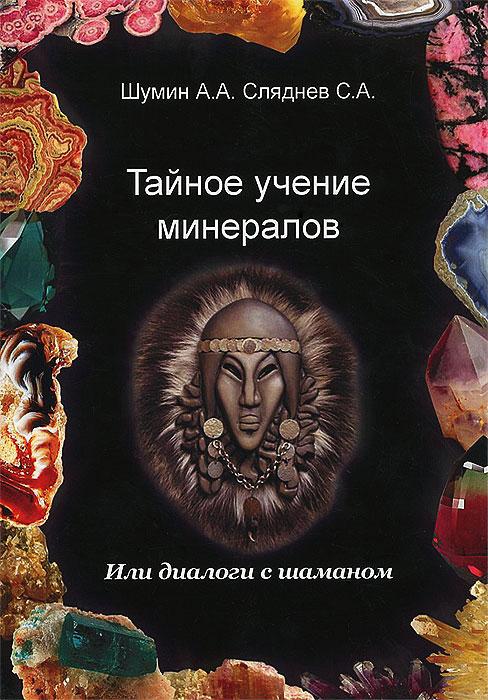 Тайное учение минералов, или Диалоги с шаманом. А. А. Шумин, С. А. Сляднев