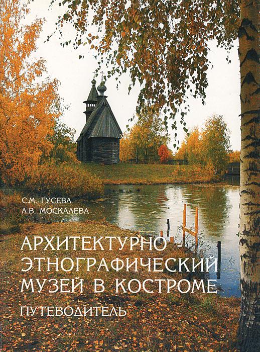 С. М. Гусева, А. В. Москалева Архитектурно-этнографический музей в Костроме. Путеводитель