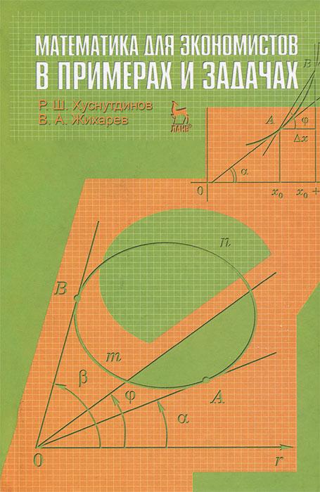 Р. Ш. Хуснутдинов, В. А. Жихарев Математика для экономистов в примерах и задачах е а семенчин теория вероятности в примерах и задачах