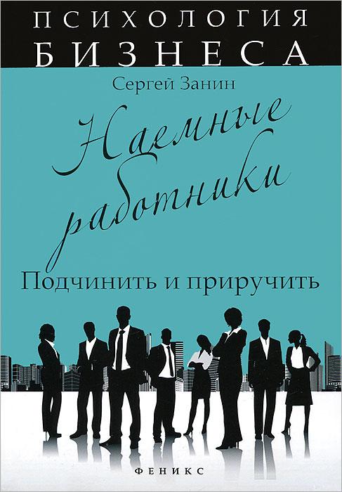 Сергей Занин Наемные работники. Подчинить и приручить