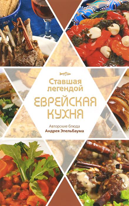 Павел Рабин Ставшая легендой еврейская кухня. Авторские блюда Андрея Эпельбаума