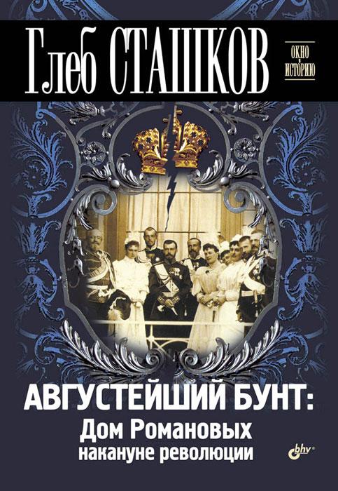 книги эксмо убийство царской семьи Глеб Сташков Августейший бунт. Дом Романовых накануне революции