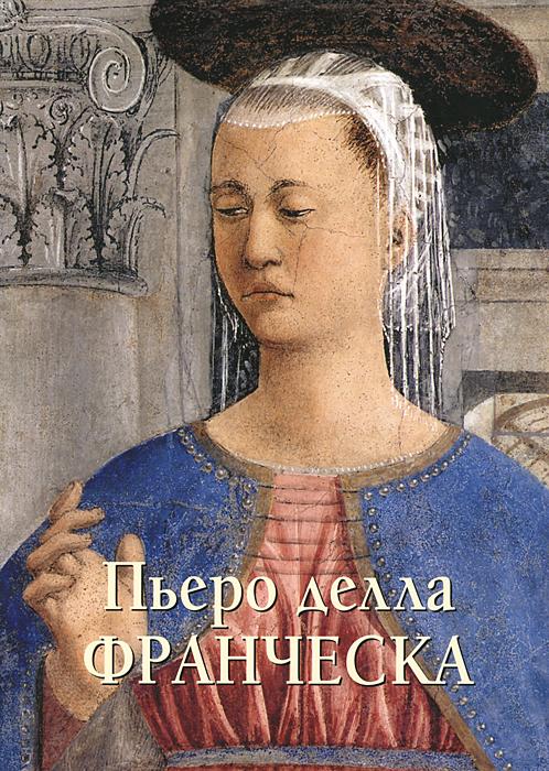 Юрий Астахов Пьеро делла Франческа. Альбом ю колпинский образ человека в искусстве возрождения
