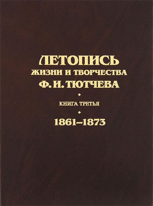 Летопись жизни и творчества Ф. И. Тютчева. Книга третья. 1861-1873 духовный путь тютчева