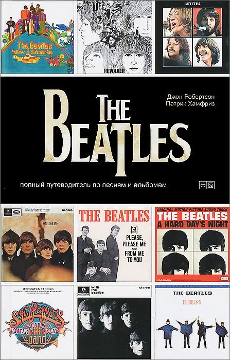 Джон Робертсон, Патрик Хамфриз The Beatles. Полный путеводитель по песням и альбомам queen полный путеводитель по песням и альбомам