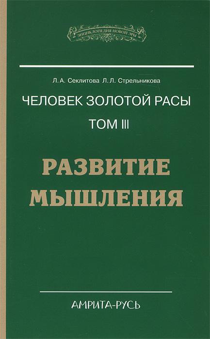 Человек золотой расы. Том 3. Развитие мышления. Л. А. Секлитова, Л. Л. Стрельникова