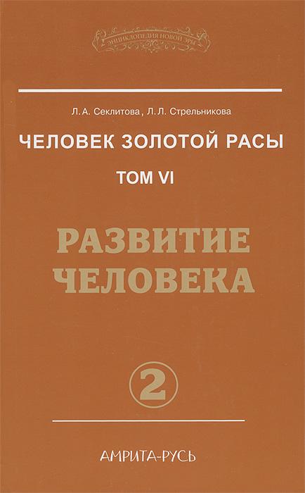 Л. А. Секлитова, Л. Л. Стрельникова Человек золотой расы. Том 6. Развитие человека. Часть 2
