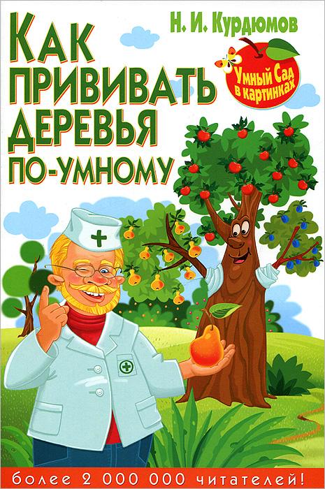 Н. И. Курдюмов Как прививать деревья по-умному н и курдюмов умный сад в подробностях