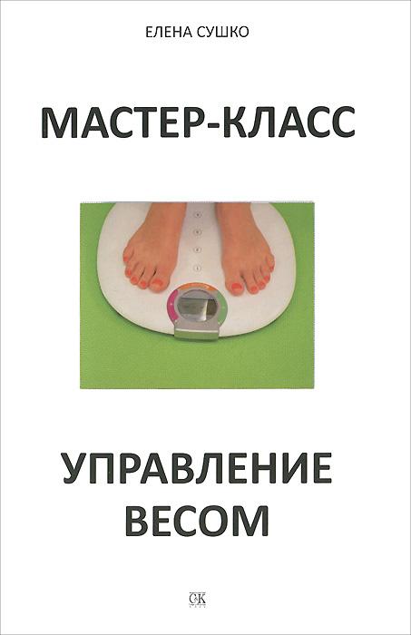Елена Сушко Мастер-класс. Управление весом сергей москвин мастер класс для диверсанта