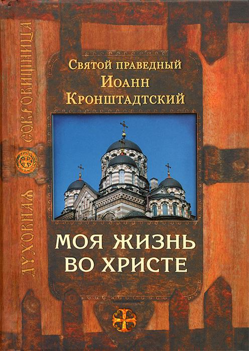 Святой праведный Иоанн Кронштадтский Моя жизнь во Христе