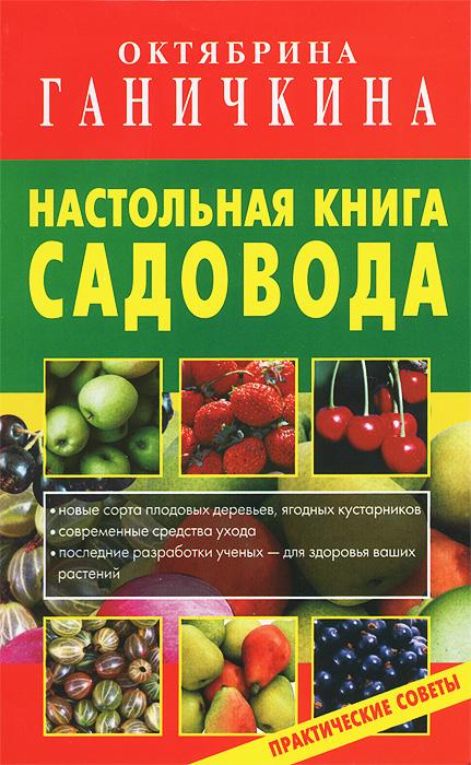 Октябрина Ганичкина,Александр Ганичкин Настольная книга садовода