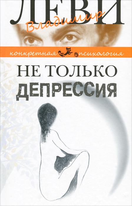 Владимир Леви Не только депрессия андрей зберовский 13 способов преодолеть кризис любовных отношений
