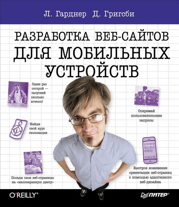Л. Гарднер, Д. Григсби Разработка веб-сайтов для мобильных устройств ISBN: 978-5-496-00610-1 вейл э html5 разработка приложений для мобильных устройств