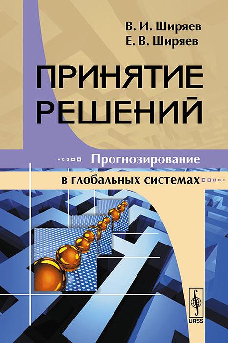 В. И. Ширяев, Е. В. Ширяев Принятие решений. Прогнозирование в глобальных системах зофья миколайчик решения проблем в управлении принятие решений и организация работ