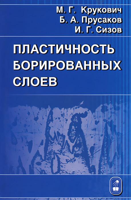 Zakazat.ru: Пластичность борированных слоев. М. Г. Крукович, Б. А. Прусаков, И. Г. Сизов
