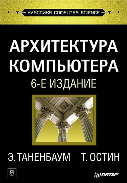 Э. Таненбаум, Т. Остин Архитектура компьютера большая книга компьютера