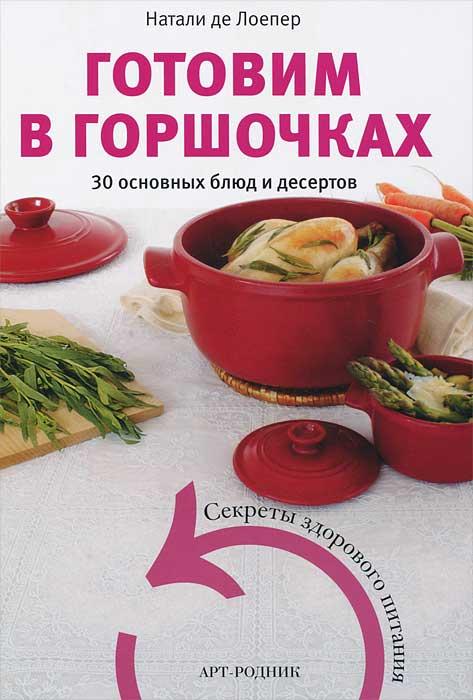 Натали де Лоепер Готовим в горшочках. 30 основных блюд и десертов