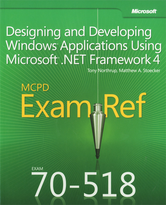 MCPD 70 – 518 Exam Ref: Designing and Developing Windows Applications Using Microsoft. NET Framework 4 mcpd 70 – 518 exam ref designing and developing windows applications using microsoft net framework 4